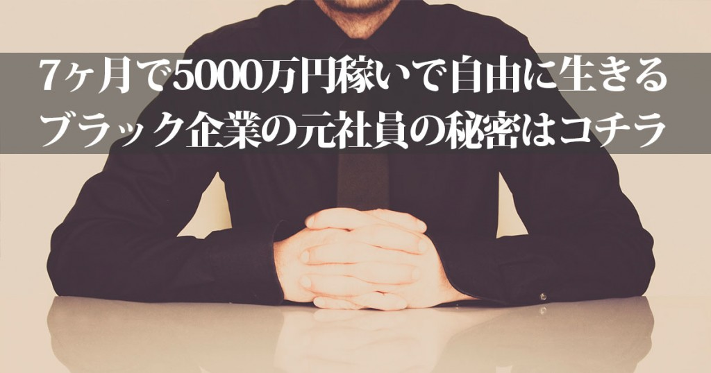 7ヶ月で5000万円稼いで自由に生きるブラック企業の元社員の秘密